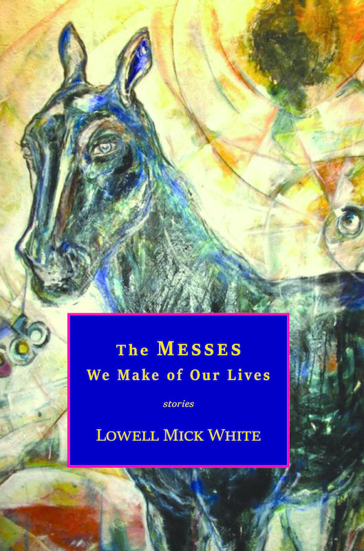 Lowell Mick White, The Messes We Make of Our Lives, short stories, disasters, mistakes, fiction, dark humor